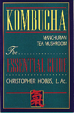 KOMBUCHA MANCHURIAN TEA MUSHROOM: THE ESSENTIAL GUIDE  by Christopher Hobbs, L.Ac.